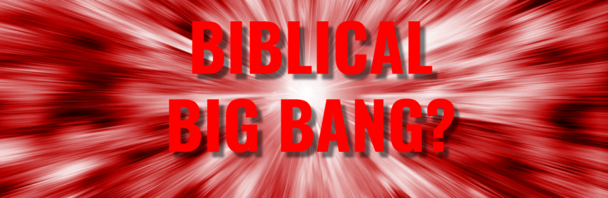 Biblical Big Bang?