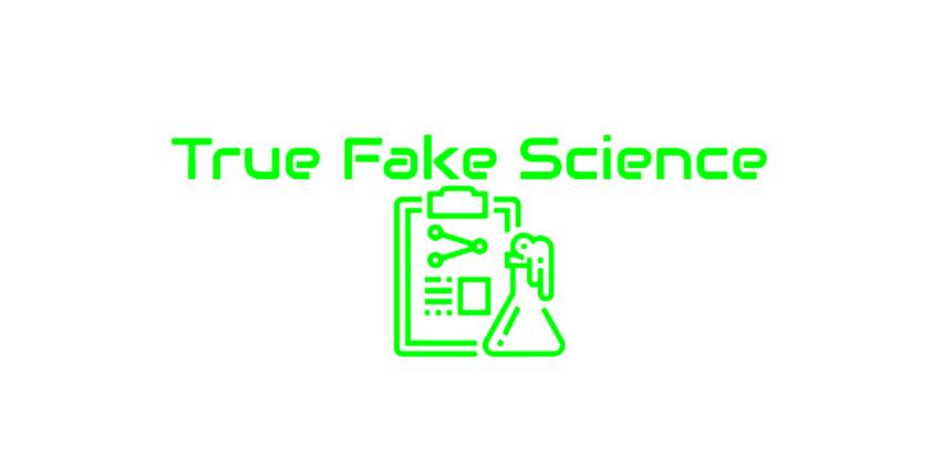 True Fake Science