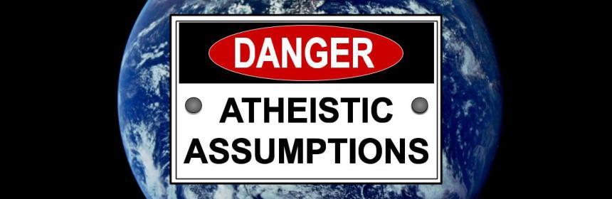 Danger Atheistic Assumptions